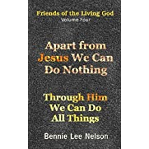 Apart from Jesus We Can Do Nothing: Through Him We Can Do All Things: Volume 4 (Friends of the Living God)