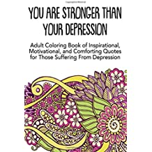 You Are Stronger Than Your Depression: Adult Coloring Book of Inspirational, Motivational and Comforting Quotes for Those Suffering From Depression
