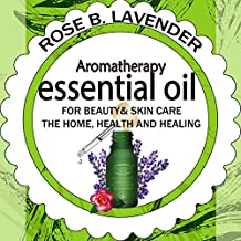 Essential Oils for Beauty& Skin Care,  the Home, Health and Healing: 60+ Most Useful Non-toxic Homemade DIY Essential Oil Recipes for Beginners and Beyond (English Edition)