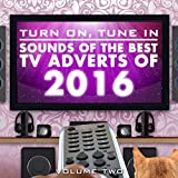 Turn On, Tune In - Sounds of the Best TV Adverts of 2016 Vol. 2