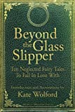Beyond the Glass Slipper: Ten Neglected Fairy Tales To Fall In Love With by Kate Wolford (2013-04-16)