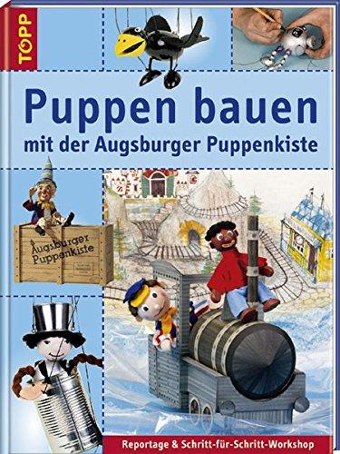 Puppen bauen mit der Augsburger Puppenkiste: Reportagen & Schritt-für-Schritt-Workshop. Das Erfolgsthema Augsburger Puppenkiste im Buchformat -