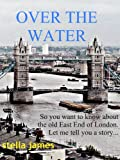Over The Water (So you want to know about the old East End of London...) (English Edition)