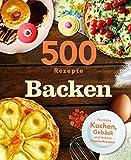 500 Rezepte Backen: Herliche Kuchen, Gebäck und leckere Gaumenfreuden