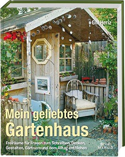 Preisvergleich Produktbild Mein geliebtes Gartenhaus: Freiräume für Frauen zum Schreiben, Denken, Gestalten, Gärtnern und dem Alltag entfliehen