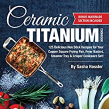 Ceramic Titanium Cookbook: 125 Delicious Non Stick Recipes for Your Copper Square Frying Pan, Fryer Basket, Steamer Tray & Crisper Cookware Set! (Smart ... Stove Top Cooking) (English Edition)
