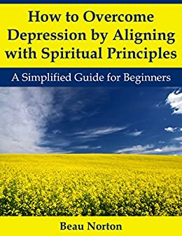 How to Overcome Depression by Aligning with Spiritual Principles: A Simplified Guide for Beginners by [Norton, Beau]