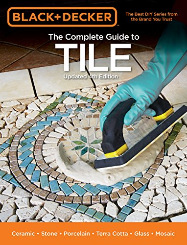 Black + Decker The Complete Guide to Tile, 4th Edition: Ceramic * Stone * Porcelain * Terra Cotta * Glass * Mosaic * Resilient (Black + Decker Complete Guide To...)