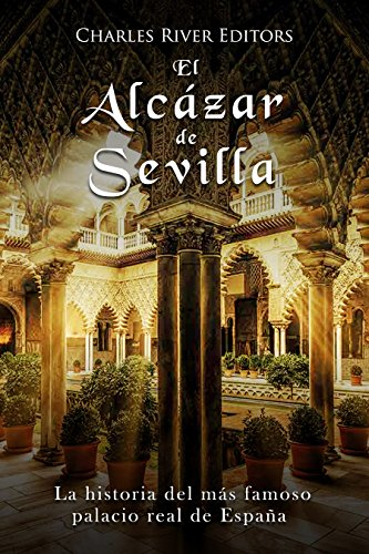 El Alcázar de Sevilla: La historia del más famoso palacio real de España
