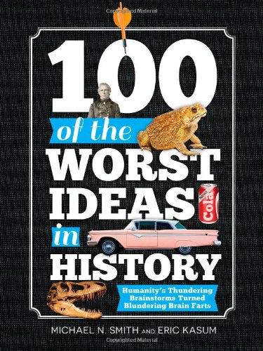 100 of the Worst Ideas in History: Humanity's Thundering Brainstorms Turned Blundering Brain Farts