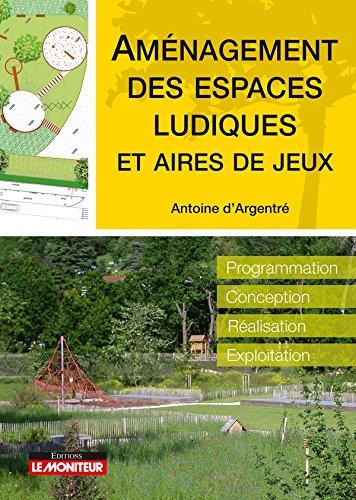 Aménagement des espaces ludiques et aires de jeux: Programmation - Conception - Réalisation - Exploitation