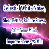 Celestial White Noise: Sleep Better, Reduce Stress, Calm Your Mind, Improve Focus (72 Min)