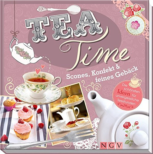 Teatime: Scones, Konfekt & feines Gebäck. Die schönsten Ideen für unvergessliche Teestunden