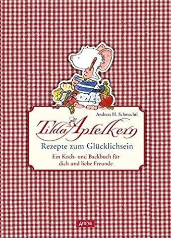 Tilda Apfelkern. Rezepte zum Glücklichsein: Ein Koch- und Backbuch für
