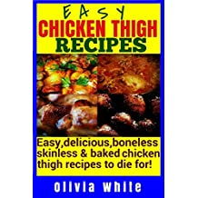 Easy Chicken Thigh Recipes: Easy, Delicious, Boneless, Skinless and Baked Chicken Thigh Recipes To Die For..!! (English Edition)