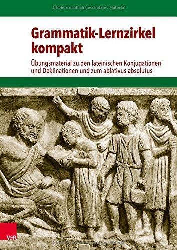 Grammatik-Lernzirkel kompakt: Übungsmaterial zu den lateinischen Konjugationen und Deklinationen und zum ablativus absolutus