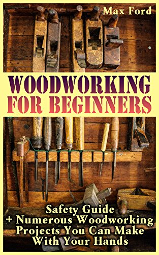 Woodworking For Beginners: Safety Guide + Numerous Woodworking Projects You Can Make With Your Hands (English Edition)