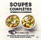 Soupes complètes: 100 recettes délicieuses pour faire d'une soupe un plat unique !...