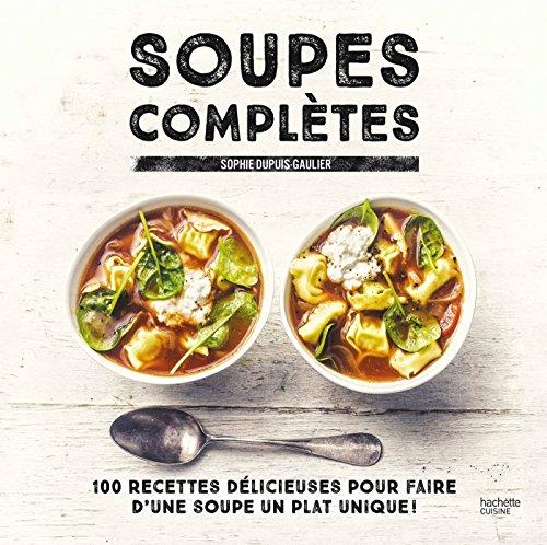 Soupes complètes: 100 recettes délicieuses pour faire d'une soupe un plat unique ! par Sophie Dupuis-Gaulier