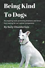 Being Kind To Dogs: An inspiring book promoting kindness and force-free training for our canine companions Paperback