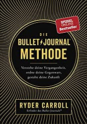 Die Bullet-Journal-Methode: Verstehe deine Vergangenheit,ordne deine Gegenwart, gestalte deine Zukunft