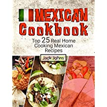 Mexican Cookbook: Top 25 Real Home Cooking Mexican Recipes (English Edition)