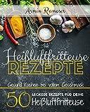 Heißluftfritteuse Rezepte: Gesund Kochen bei vollem Geschmack - 50 leckere Rezepte für deine Heißluftfritteuse