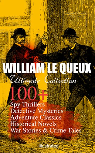 WILLIAM LE QUEUX Ultimate Collection: 100+ Spy Thrillers, Detective Mysteries, Adventure Classics, Historical Novels, War Stories & Crime Tales (Illustrated): ... Sign of Silence, Rasputin the Rascal Monk…