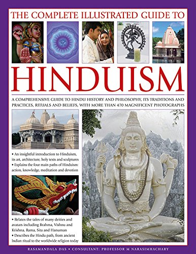 Complete Illustrated Guide to Hinduism: A Comprehensive Guide to Hindu History and Philosophy, its Traditions and Practices, Rituals and Beliefs, with More Than 470 Magnificent Photographs