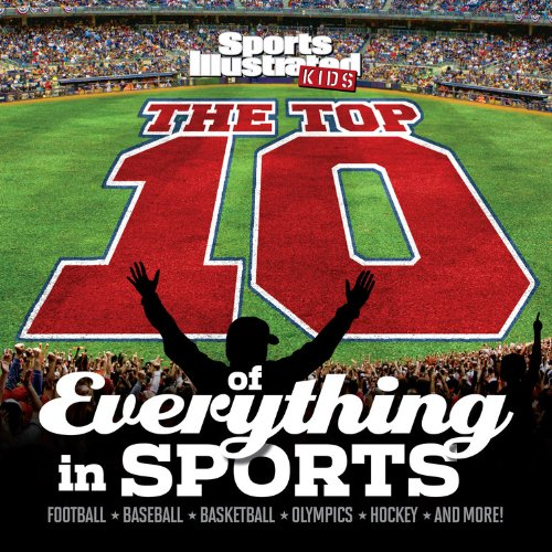 The Top 10 of Everything in Sports: Football, Baseball, Basketball, Olympics, Hockey and More! (Sports Illustrated Kids Top 10 Lists)