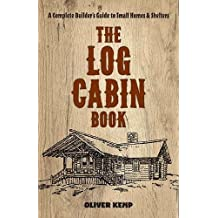 Log Cabin Book: A Complete Builder's Guide to Small Homes and Shelters