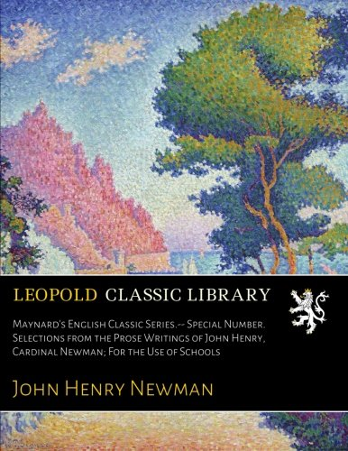 Maynard's English Classic Series.-- Special Number. Selections from the Prose Writings of John Henry, Cardinal Newman; For the Use of Schools
