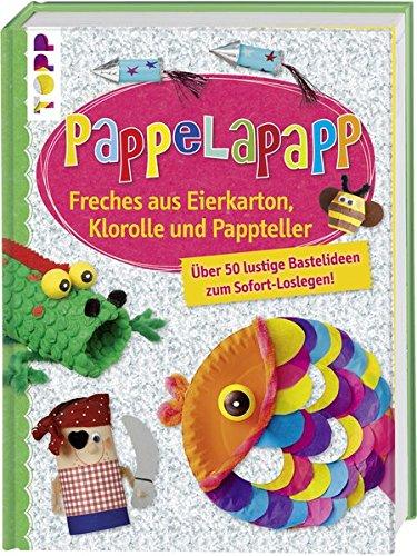 Pappelapapp: Freches aus Eierkarton, Klorolle und Pappteller. Über 50 lustige Bastelideen zum Sofort-Loslegen! -