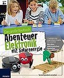 Das große Baubuch Abenteuer Elektronik mit Solarenergie: 13 spannende Projekte zum Selberbauen inklusive aller elektronischer Bauteile für aufgeweckte ... Forschen & Experimentieren in einem Paket