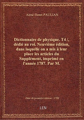 Dictionnaire de physique. T4 /, dédié au roi. Neuvième édition, dans laquelle on a mis à leur place par Aimé-Henri PAULIAN