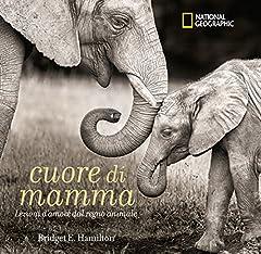 Idea Regalo - Cuore di mamma. Lezioni d'amore dal regno animale. Ediz. a colori