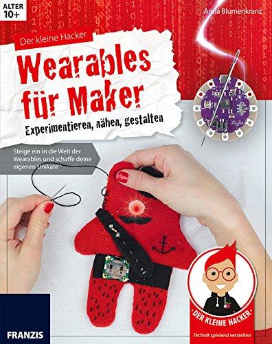 Der kleine Hacker: Wearables für Maker. Experimentieren, nähen, gestalten. Steige ein in die Welt der Wearables und schaffe deine eigenen Unikate. - Eigene Mode-accessoires