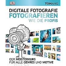Digitale Fotografie. Fotografieren wie die Profis: Der Meisterkurs für alle Genres und Motive