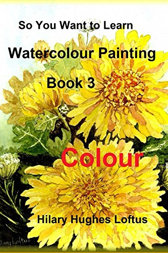 So You Want to Learn Watercolour Painting - Book 3 - Colour (English Edition)