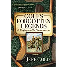 Golf\'s Forgotten Legends: & Unforgettable Controversies
