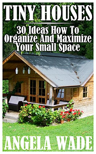 Tiny Houses: 30 Ideas How To Organize And Maximize Your Small Space (English Edition)