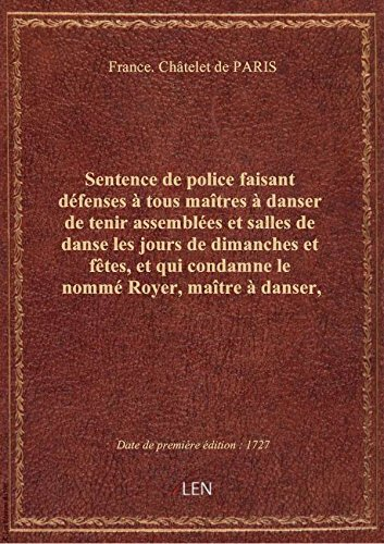 Sentence de police faisant défenses à tous maîtres à danser de tenir assemblées et salles de danse l par France. Châtelet de