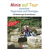 Minis auf Tour zwischen Tegernsee und Chiemgau: 30 Wanderungen für die Kleinsten