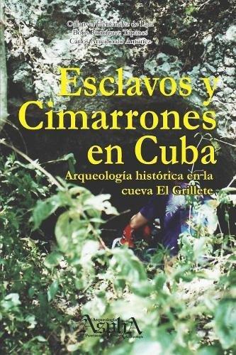 Esclavos y cimarrones en Cuba: arqueología histórica en la cueva El Grillete