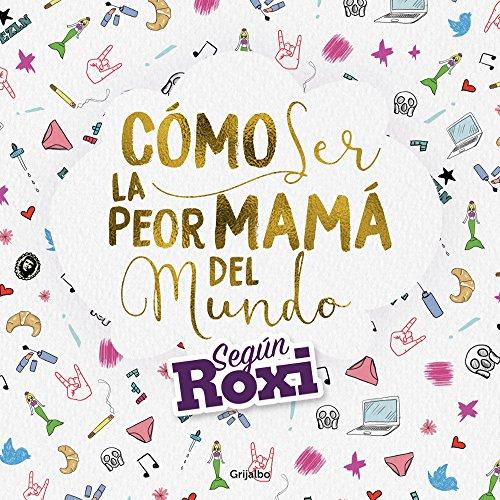 Cómo ser la peor mamá del mundo: Según Roxi por Julieta Otero