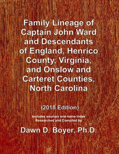 Family Lineage of Captain John Ward and Descendants of England, Henrico County, Virginia, and Onslow and Carteret Counties, North Carolina: 2018 ... Lineage Charts by Dawn Boyer, Ph.D.)