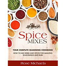 Spice Mixes: Your Complete Seasoning Cookbook: How to Mix Herbs And Spices For Amazing Seasonings and Rubs (English Edition)