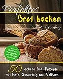 Perfektes Brot backen: 50 leckere Brot Rezepte mit Hefe, Sauerteig und Vollkorn - inklusive glutenfreien Brot Rezepten und 10 süßen Brotsorten