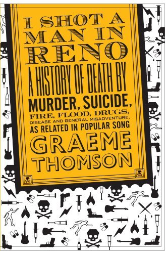 I Shot a Man in Reno: A History of Death by Murder, Suicide, Fire, Flood, Drugs, Disease and General Misadventure, as Related in Popular Song by Graeme Thomson (2008-08-15)