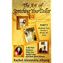 The Art of Stretching Your Dollar Part V: Making Your House a Home for Less: A Six Part Series to Help You Spend Less and Save More Money